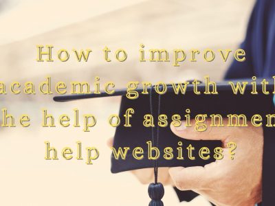 How to improve academic growth with the help of assignment help websites?