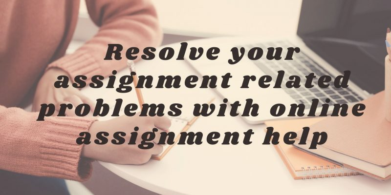 Resolve your assignment related problems with online assignment help